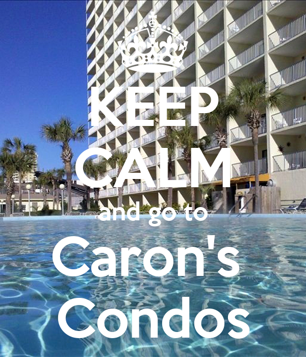 KEEP CALM and go to Caron's  Condos