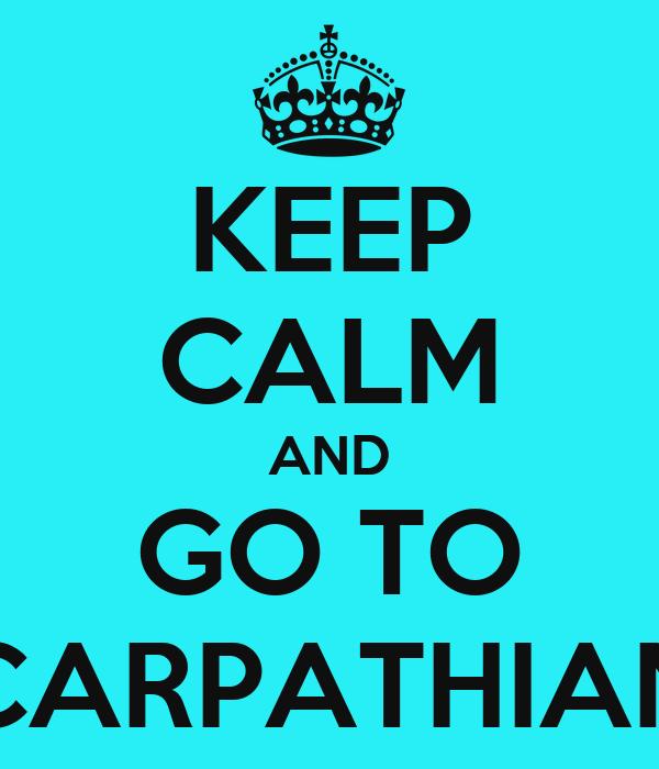 KEEP CALM AND GO TO CARPATHIAN