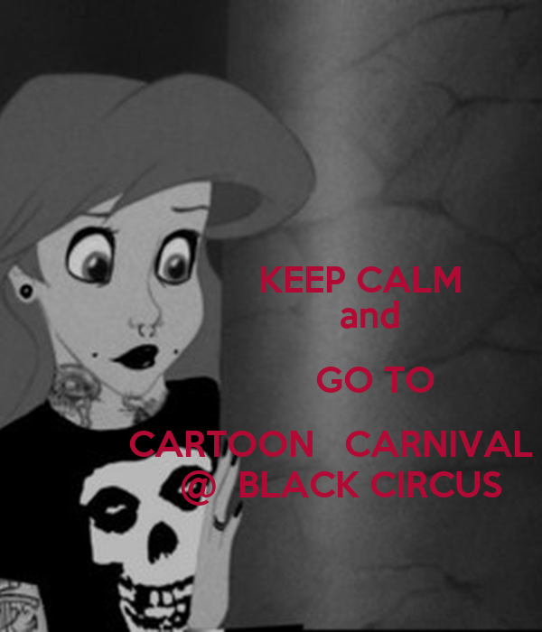 KEEP CALM                     and                      GO TO             CARTOON   CARNIVAL               @  BLACK CIRCUS