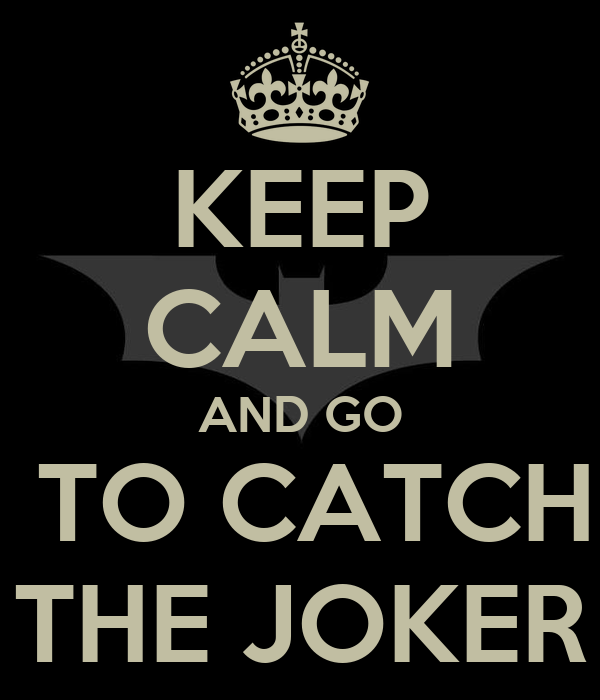 KEEP CALM AND GO  TO CATCH THE JOKER