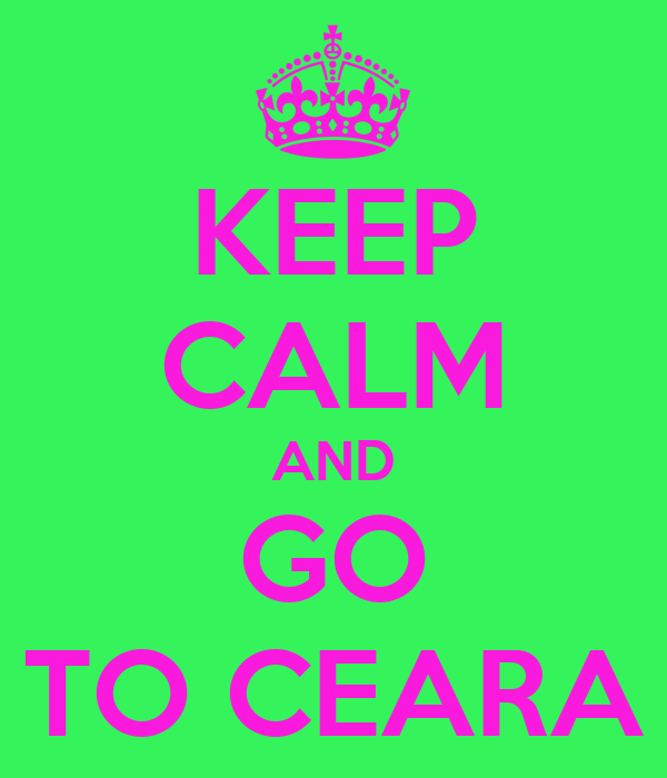 KEEP CALM AND GO TO CEARA