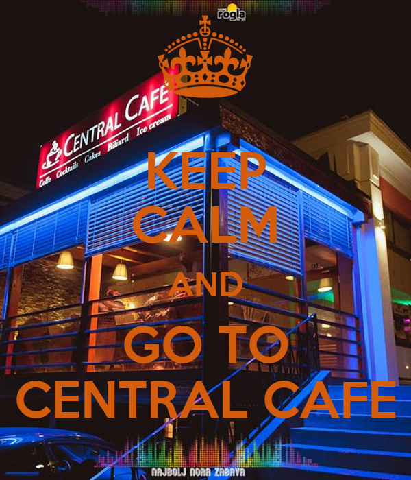 KEEP CALM AND GO TO CENTRAL CAFE