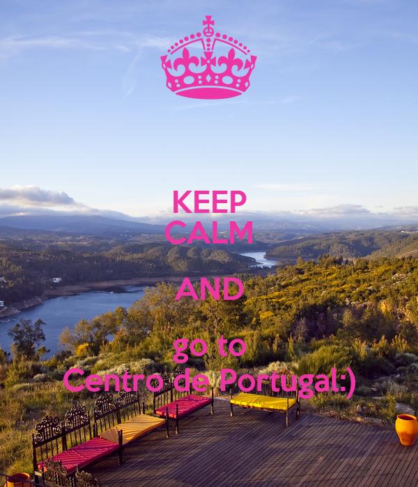 KEEP CALM AND go to Centro de Portugal:)