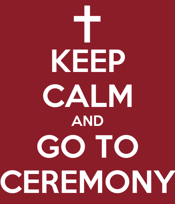 KEEP CALM AND GO TO CEREMONY