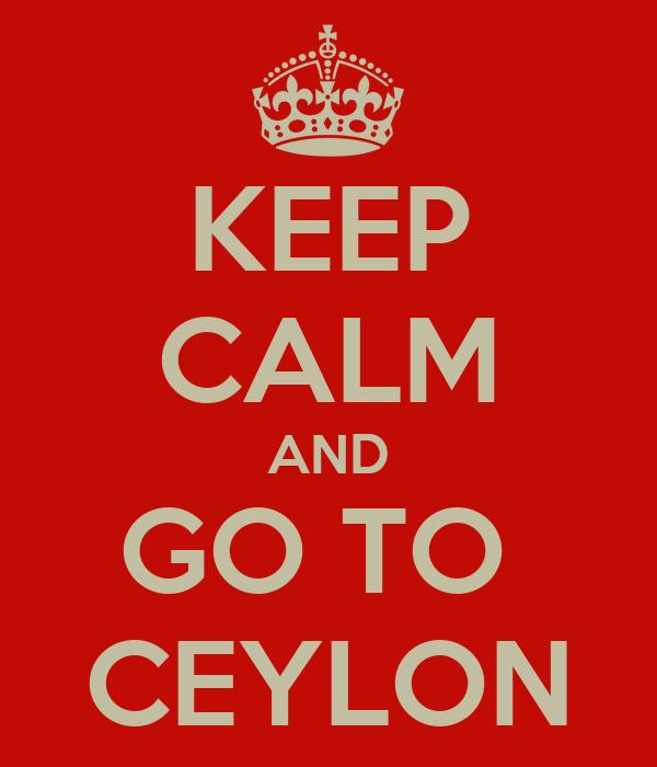 KEEP CALM AND GO TO  CEYLON