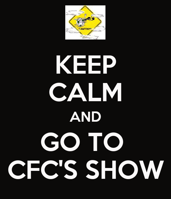 KEEP CALM AND GO TO  CFC'S SHOW