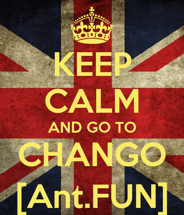 KEEP CALM AND GO TO CHANGO [Ant.FUN]