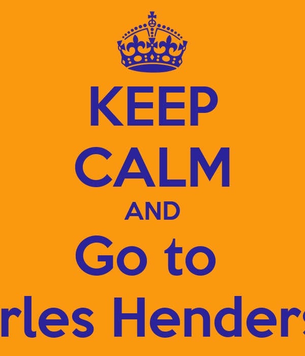 KEEP CALM AND Go to  Charles Henderson