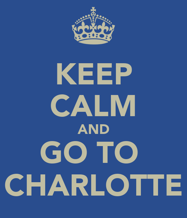KEEP CALM AND GO TO  CHARLOTTE