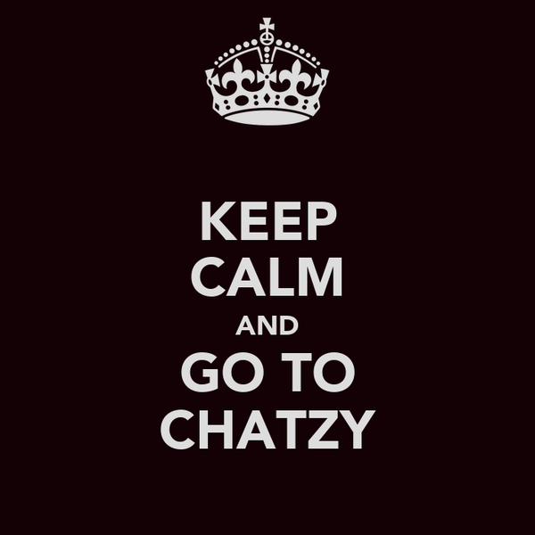 KEEP CALM AND GO TO CHATZY