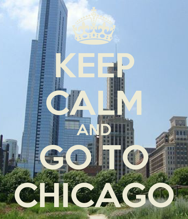 KEEP CALM AND GO TO CHICAGO