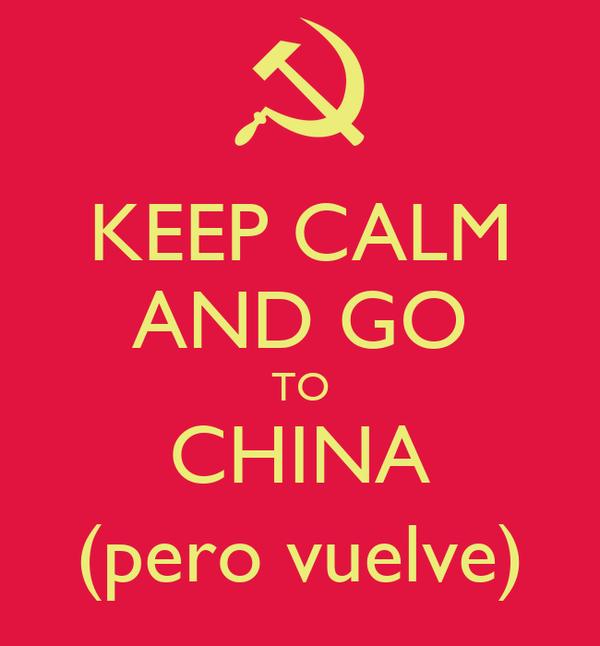 KEEP CALM AND GO TO CHINA (pero vuelve)