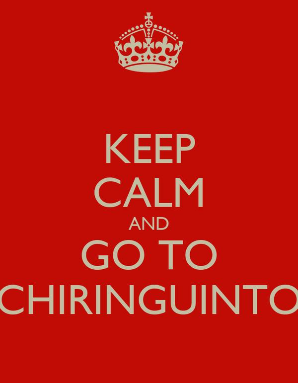 KEEP CALM AND GO TO CHIRINGUINTO