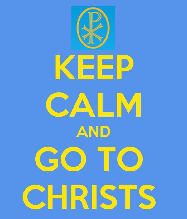 KEEP CALM AND GO TO  CHRISTS