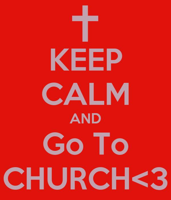 KEEP CALM AND Go To CHURCH<3