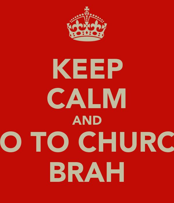 KEEP CALM AND GO TO CHURCH BRAH