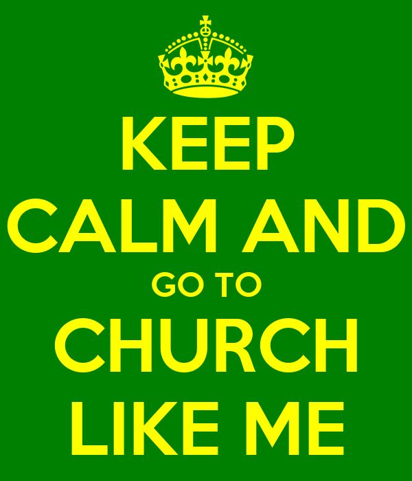KEEP CALM AND GO TO CHURCH LIKE ME