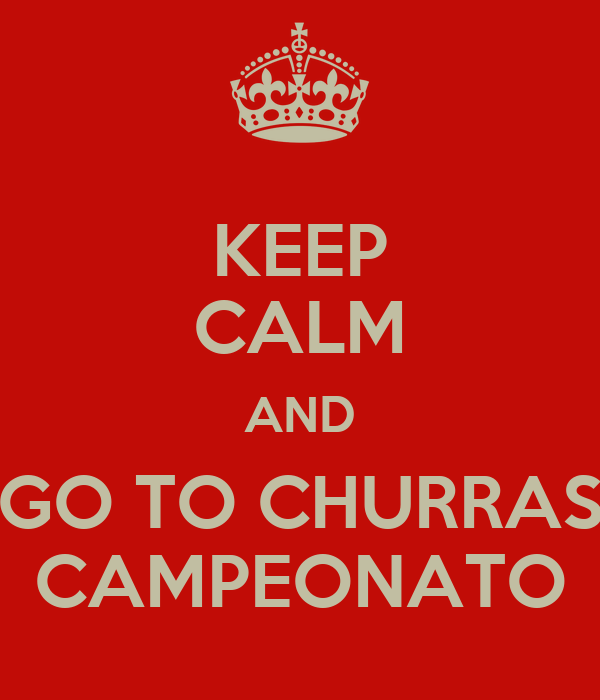 KEEP CALM AND GO TO CHURRAS CAMPEONATO