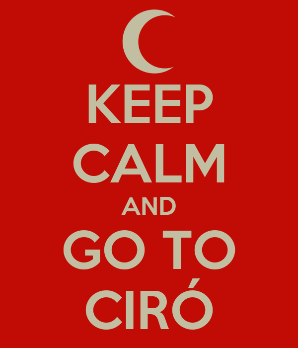 KEEP CALM AND GO TO CIRÓ