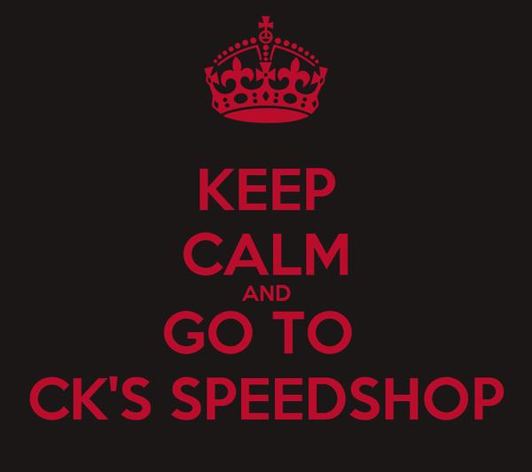 KEEP CALM AND GO TO  CK'S SPEEDSHOP