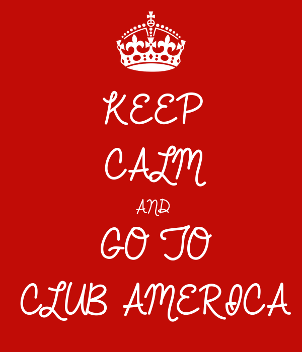 KEEP CALM AND GO TO CLUB AMERICA