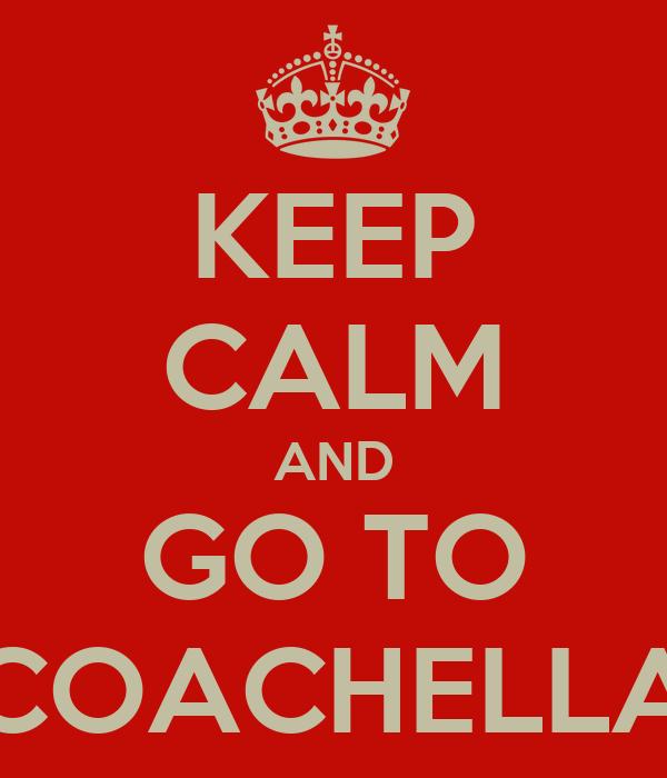 KEEP CALM AND GO TO COACHELLA