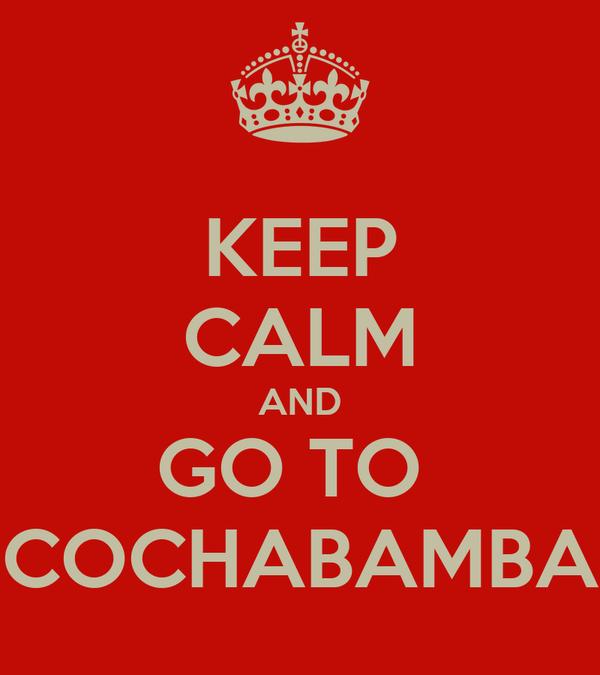 KEEP CALM AND GO TO  COCHABAMBA