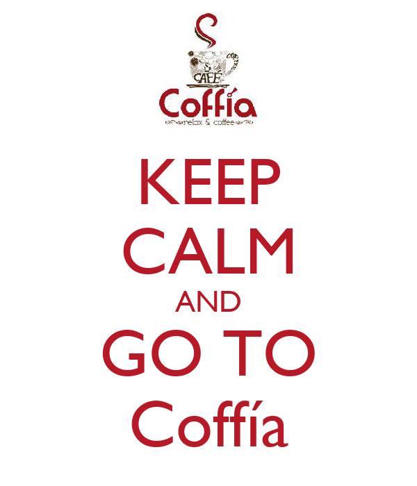 KEEP CALM AND GO TO Coffía