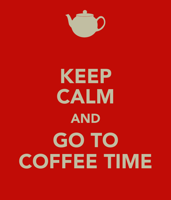 KEEP CALM AND GO TO COFFEE TIME