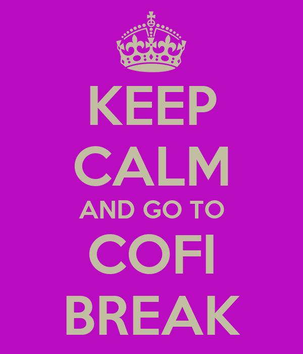 KEEP CALM AND GO TO COFI BREAK