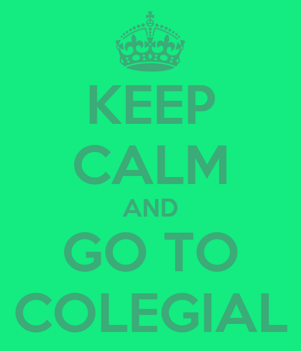 KEEP CALM AND GO TO COLEGIAL