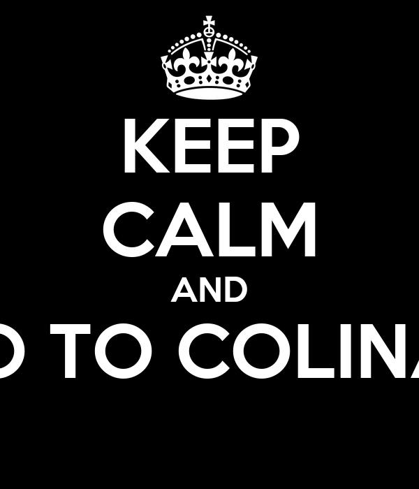 KEEP CALM AND GO TO COLINAS