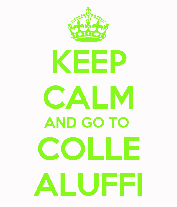KEEP CALM AND GO TO  COLLE ALUFFI