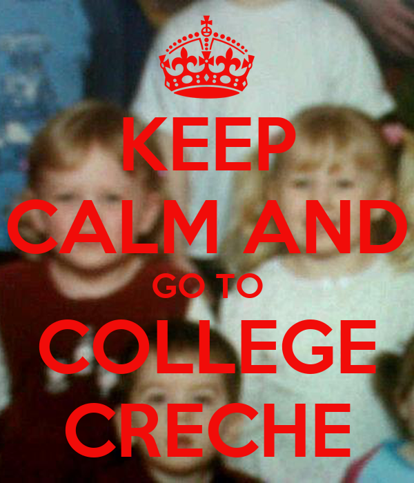 KEEP CALM AND GO TO COLLEGE CRECHE
