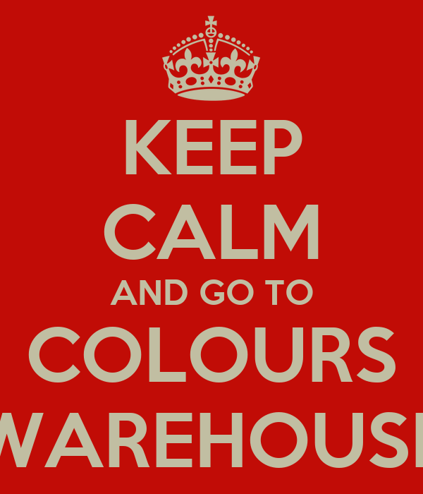 KEEP CALM AND GO TO COLOURS WAREHOUSE