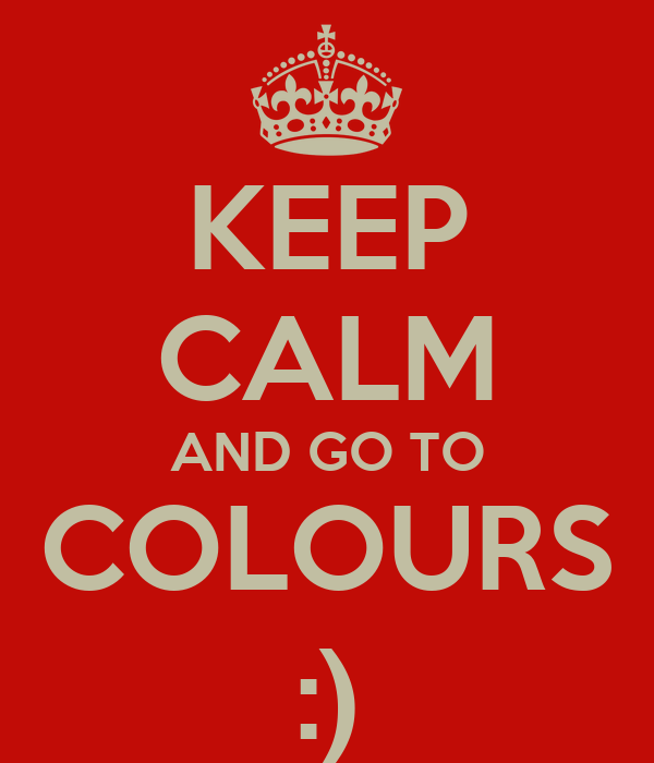 KEEP CALM AND GO TO COLOURS :)