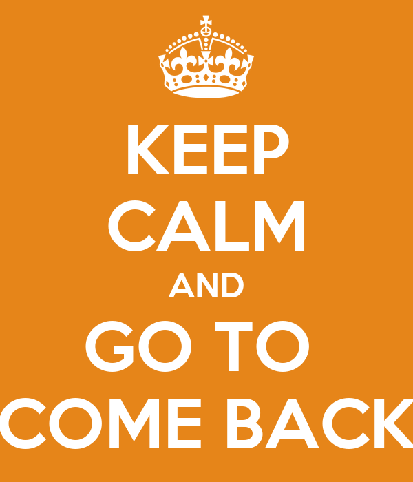 KEEP CALM AND GO TO  COME BACK