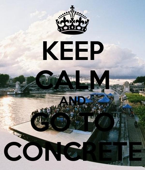KEEP CALM AND GO TO CONCRETE