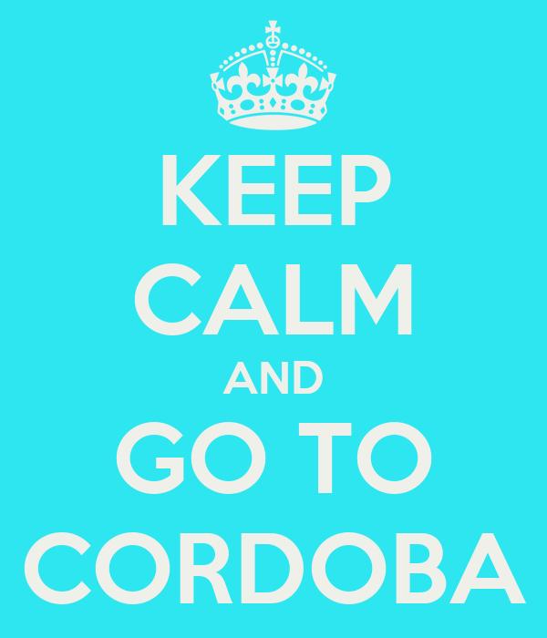 KEEP CALM AND GO TO CORDOBA