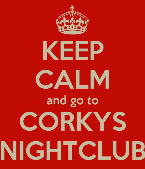 KEEP CALM and go to CORKYS NIGHTCLUB