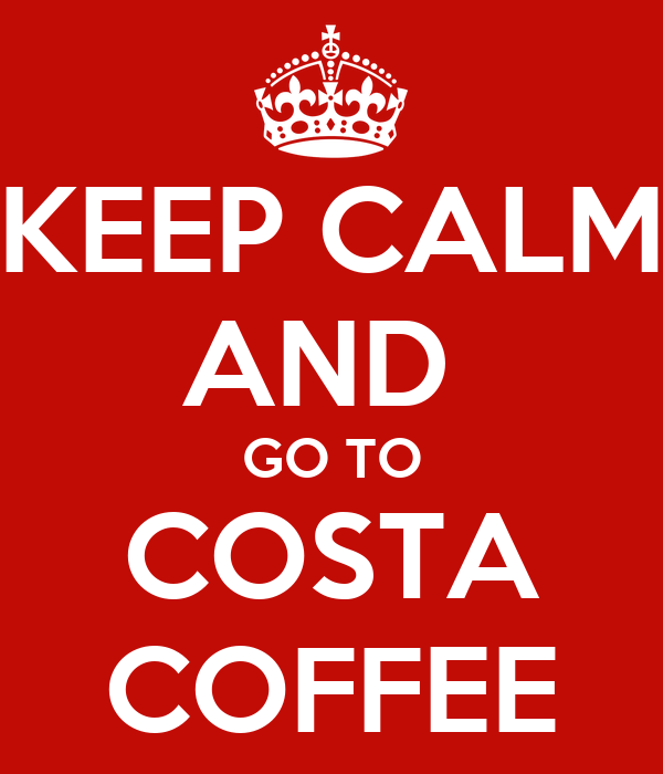 KEEP CALM AND  GO TO COSTA COFFEE