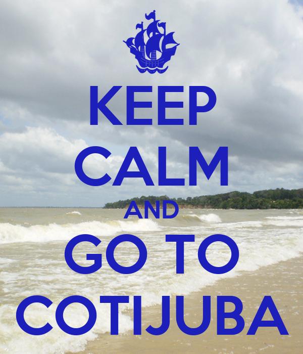 KEEP CALM AND GO TO COTIJUBA