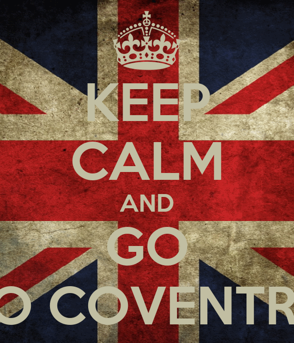 KEEP CALM AND GO TO COVENTRY