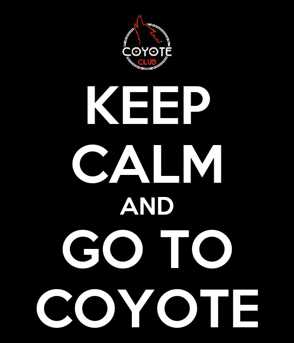 KEEP CALM AND GO TO COYOTE