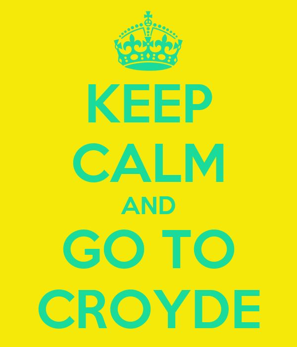 KEEP CALM AND GO TO CROYDE