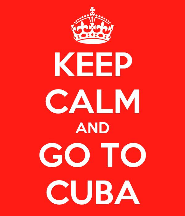 KEEP CALM AND GO TO CUBA