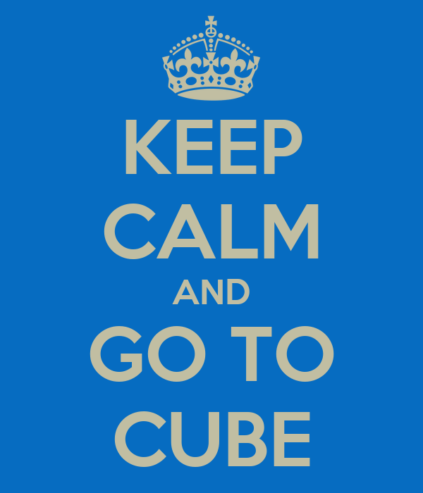 KEEP CALM AND GO TO CUBE