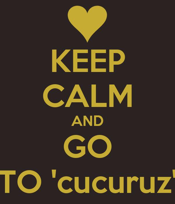 KEEP CALM AND GO TO 'cucuruz'