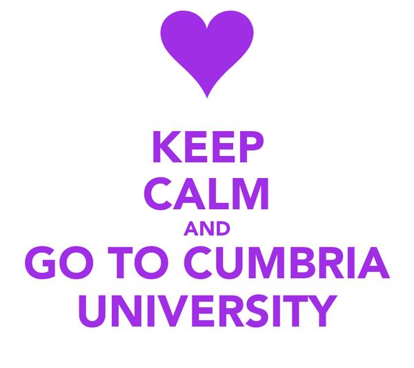 KEEP CALM AND GO TO CUMBRIA UNIVERSITY