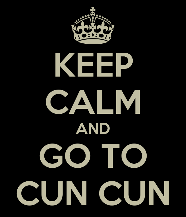 KEEP CALM AND GO TO CUN CUN